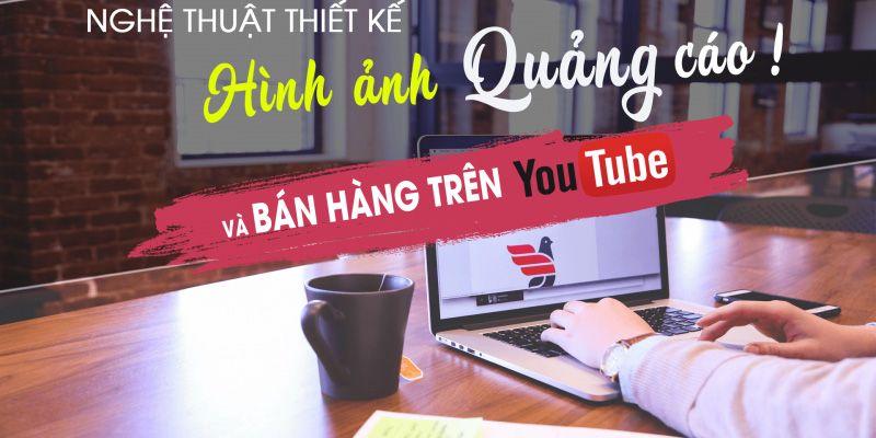 Nghệ thuật thiết kế hình ảnh quảng cáo online và bán hàng trên youtube